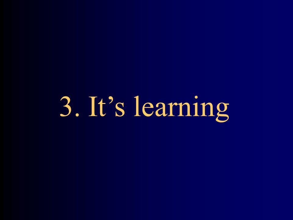 3. It's learning