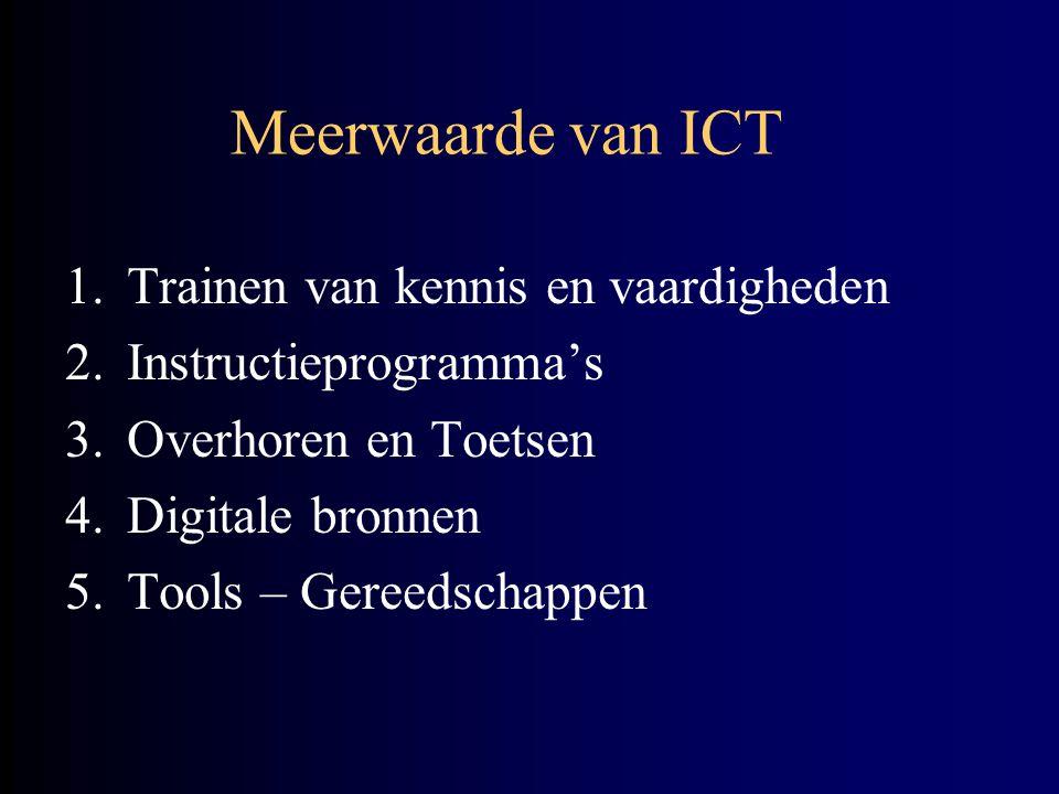 Meerwaarde van ICT 1.Trainen van kennis en vaardigheden 2.Instructieprogramma's 3.Overhoren en Toetsen 4.Digitale bronnen 5.Tools – Gereedschappen