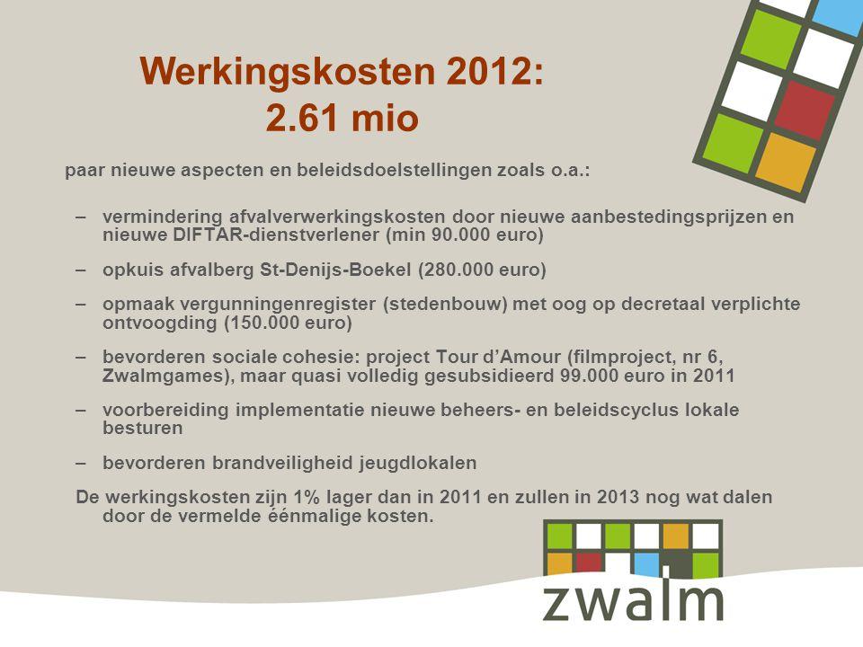 Werkingskosten 2012: 2.61 mio paar nieuwe aspecten en beleidsdoelstellingen zoals o.a.: –vermindering afvalverwerkingskosten door nieuwe aanbestedingsprijzen en nieuwe DIFTAR-dienstverlener (min 90.000 euro) –opkuis afvalberg St-Denijs-Boekel (280.000 euro) –opmaak vergunningenregister (stedenbouw) met oog op decretaal verplichte ontvoogding (150.000 euro) –bevorderen sociale cohesie: project Tour d'Amour (filmproject, nr 6, Zwalmgames), maar quasi volledig gesubsidieerd 99.000 euro in 2011 –voorbereiding implementatie nieuwe beheers- en beleidscyclus lokale besturen –bevorderen brandveiligheid jeugdlokalen De werkingskosten zijn 1% lager dan in 2011 en zullen in 2013 nog wat dalen door de vermelde éénmalige kosten.