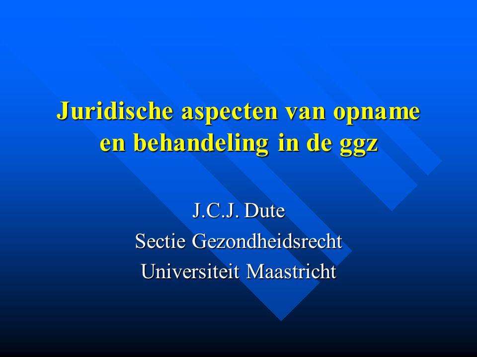 Juridische aspecten van opname en behandeling in de ggz J.C.J. Dute Sectie Gezondheidsrecht Universiteit Maastricht