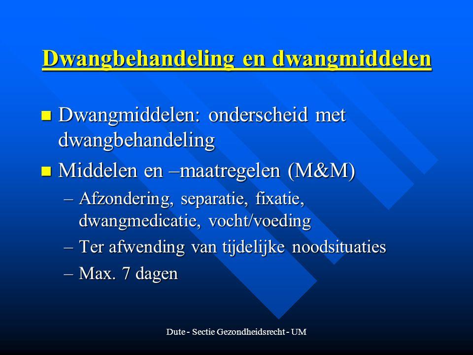 Dute - Sectie Gezondheidsrecht - UM Dwangbehandeling en dwangmiddelen Dwangmiddelen: onderscheid met dwangbehandeling Dwangmiddelen: onderscheid met dwangbehandeling Middelen en –maatregelen (M&M) Middelen en –maatregelen (M&M) –Afzondering, separatie, fixatie, dwangmedicatie, vocht/voeding –Ter afwending van tijdelijke noodsituaties –Max.