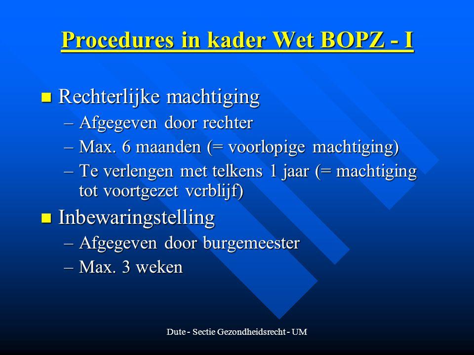 Dute - Sectie Gezondheidsrecht - UM Procedures in kader Wet BOPZ - I Rechterlijke machtiging Rechterlijke machtiging –Afgegeven door rechter –Max.