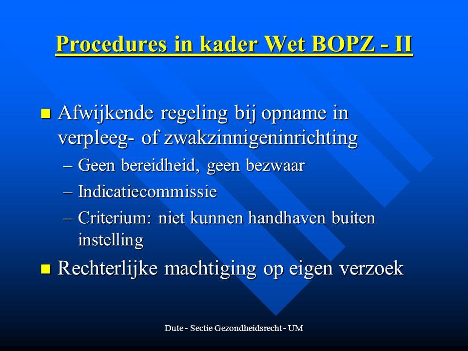 Dute - Sectie Gezondheidsrecht - UM Procedures in kader Wet BOPZ - II Afwijkende regeling bij opname in verpleeg- of zwakzinnigeninrichting Afwijkende regeling bij opname in verpleeg- of zwakzinnigeninrichting –Geen bereidheid, geen bezwaar –Indicatiecommissie –Criterium: niet kunnen handhaven buiten instelling Rechterlijke machtiging op eigen verzoek Rechterlijke machtiging op eigen verzoek