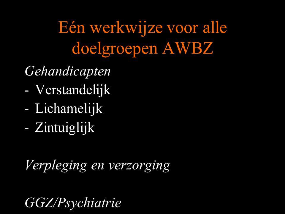Eén werkwijze voor alle doelgroepen AWBZ Gehandicapten -Verstandelijk -Lichamelijk -Zintuiglijk Verpleging en verzorging GGZ/Psychiatrie