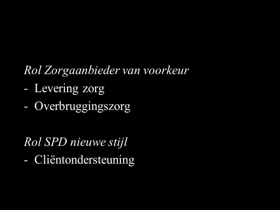 Rol Zorgaanbieder van voorkeur -Levering zorg -Overbruggingszorg Rol SPD nieuwe stijl -Cliëntondersteuning