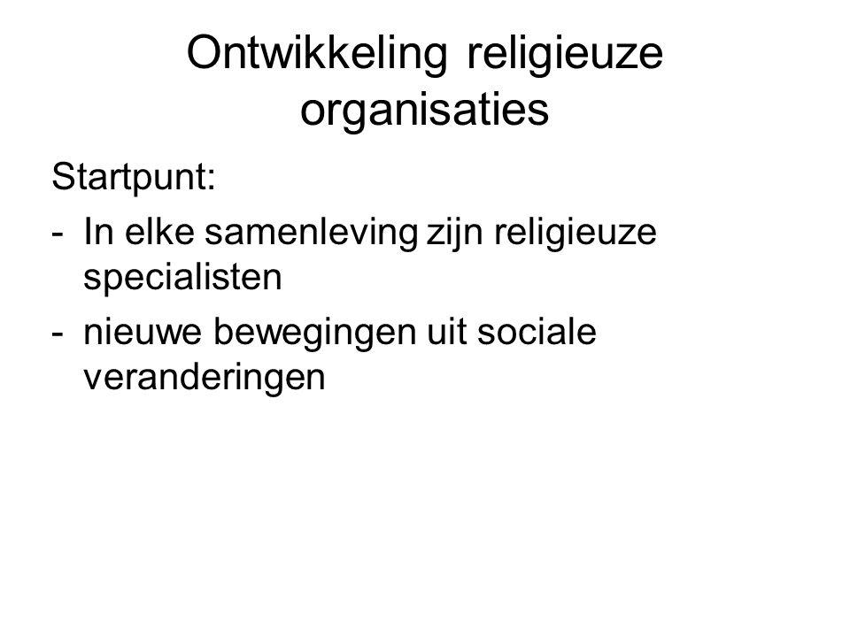 Ontwikkeling religieuze organisaties Startpunt: -In elke samenleving zijn religieuze specialisten -nieuwe bewegingen uit sociale veranderingen