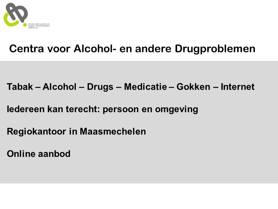 Tabak – Alcohol – Drugs – Medicatie – Gokken – Internet Iedereen kan terecht: persoon en omgeving Regiokantoor in Maasmechelen Online aanbod Centra vo