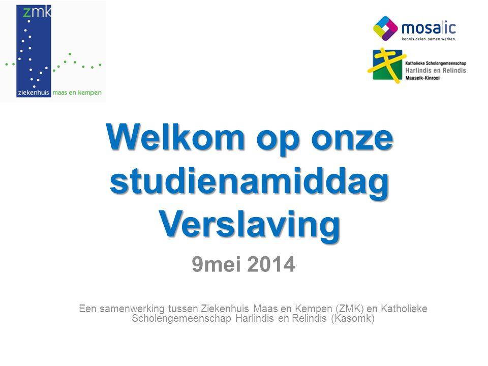 Welkom op onze studienamiddag Verslaving 9mei 2014 Een samenwerking tussen Ziekenhuis Maas en Kempen (ZMK) en Katholieke Scholengemeenschap Harlindis en Relindis (Kasomk)