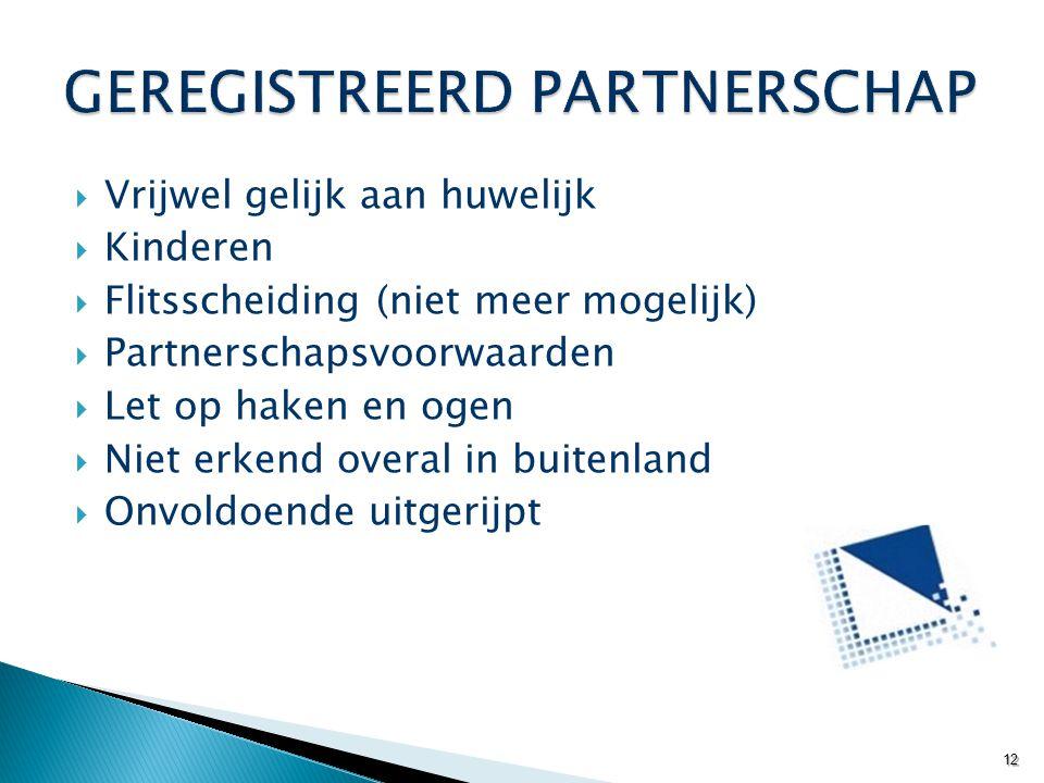  Vrijwel gelijk aan huwelijk  Kinderen  Flitsscheiding (niet meer mogelijk)  Partnerschapsvoorwaarden  Let op haken en ogen  Niet erkend overal