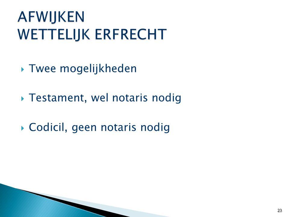  Twee mogelijkheden  Testament, wel notaris nodig  Codicil, geen notaris nodig 23