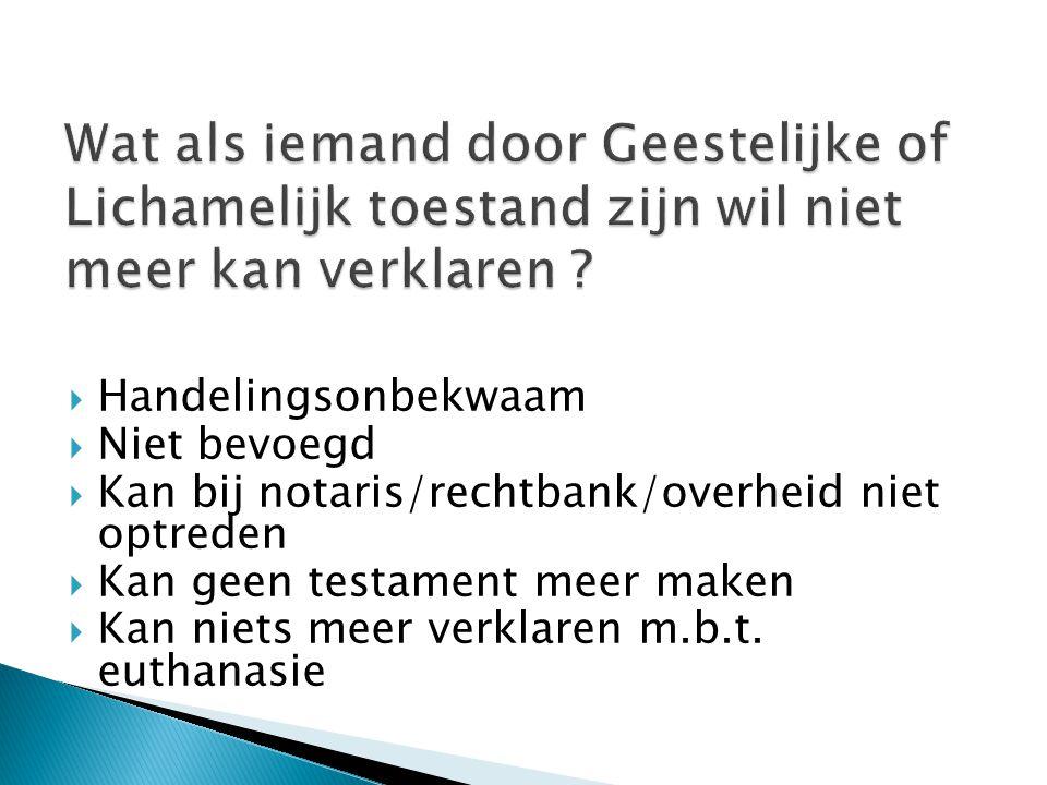  Handelingsonbekwaam  Niet bevoegd  Kan bij notaris/rechtbank/overheid niet optreden  Kan geen testament meer maken  Kan niets meer verklaren m.b