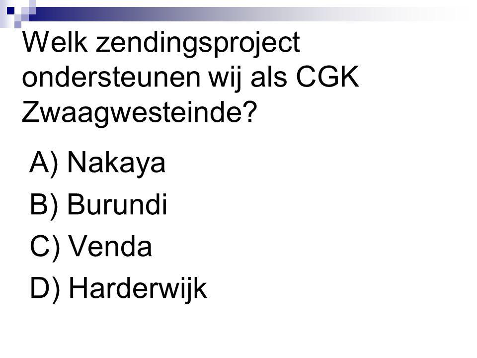 Welk zendingsproject ondersteunen wij als CGK Zwaagwesteinde? A) Nakaya B) Burundi C) Venda D) Harderwijk