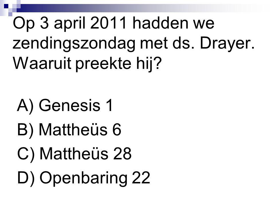 Op 3 april 2011 hadden we zendingszondag met ds. Drayer. Waaruit preekte hij? A) Genesis 1 B) Mattheüs 6 C) Mattheüs 28 D) Openbaring 22