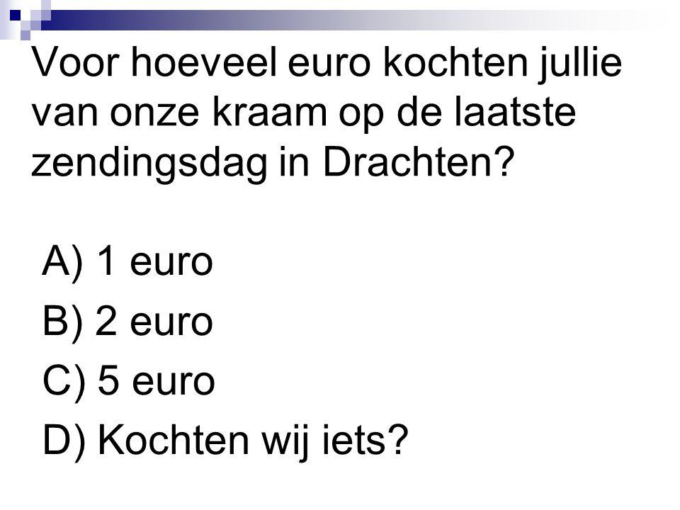 Voor hoeveel euro kochten jullie van onze kraam op de laatste zendingsdag in Drachten? A) 1 euro B) 2 euro C) 5 euro D) Kochten wij iets?