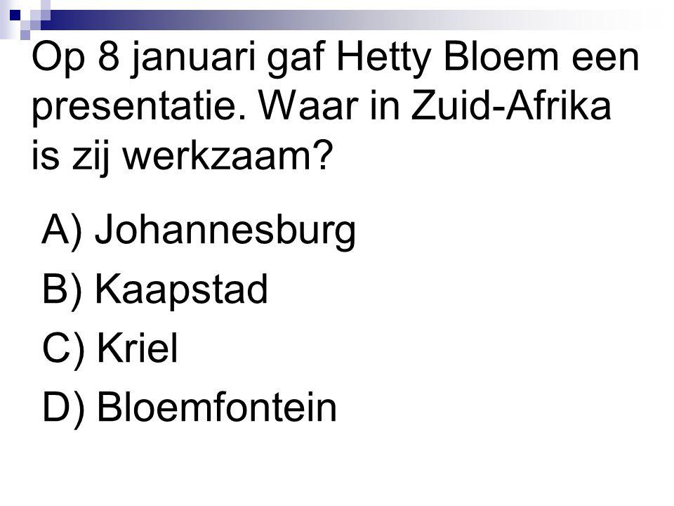 Op 8 januari gaf Hetty Bloem een presentatie. Waar in Zuid-Afrika is zij werkzaam? A) Johannesburg B) Kaapstad C) Kriel D) Bloemfontein