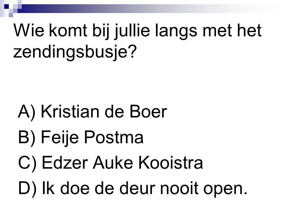 Wie komt bij jullie langs met het zendingsbusje? A) Kristian de Boer B) Feije Postma C) Edzer Auke Kooistra D) Ik doe de deur nooit open.