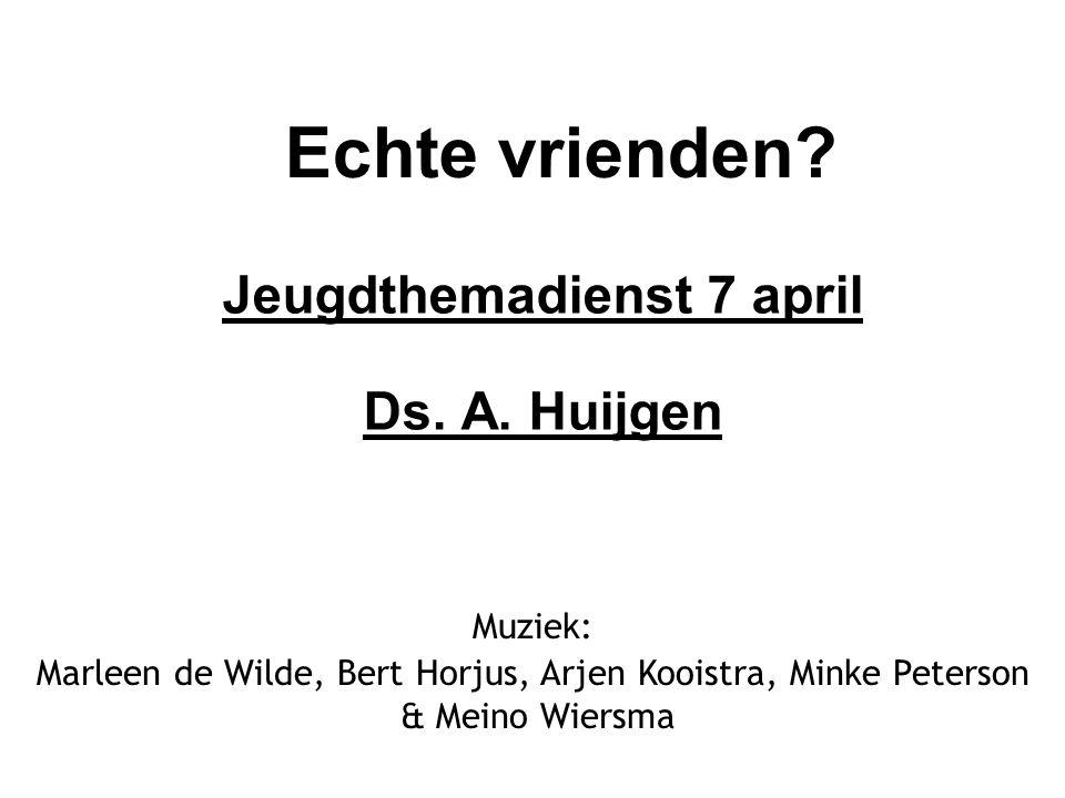 Echte vrienden? Jeugdthemadienst 7 april Ds. A. Huijgen Muziek: Marleen de Wilde, Bert Horjus, Arjen Kooistra, Minke Peterson & Meino Wiersma