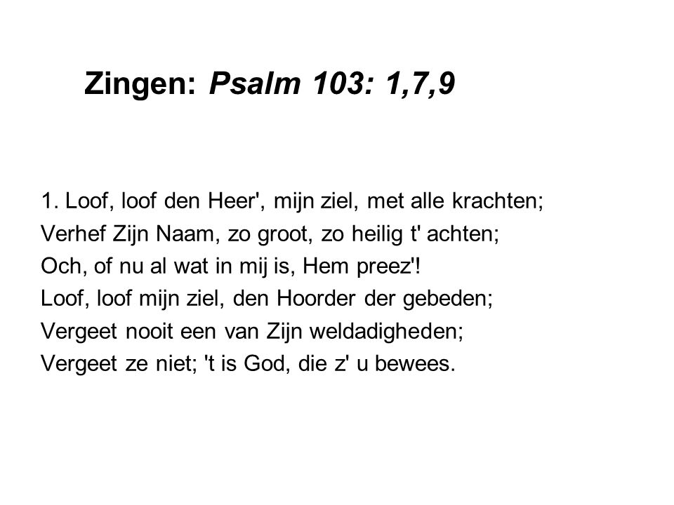 1. Loof, loof den Heer', mijn ziel, met alle krachten; Verhef Zijn Naam, zo groot, zo heilig t' achten; Och, of nu al wat in mij is, Hem preez'! Loof,