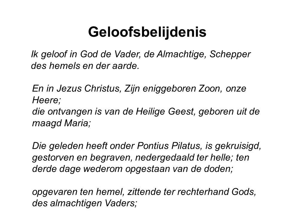 Geloofsbelijdenis Ik geloof in God de Vader, de Almachtige, Schepper des hemels en der aarde. En in Jezus Christus, Zijn eniggeboren Zoon, onze Heere;