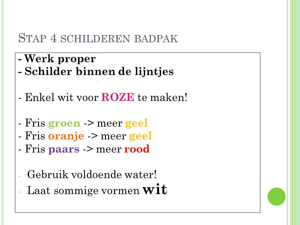 S TAP 4 SCHILDEREN BADPAK - Werk proper - Schilder binnen de lijntjes - Enkel wit voor ROZE te maken! - Fris groen -> meer geel - Fris oranje -> meer