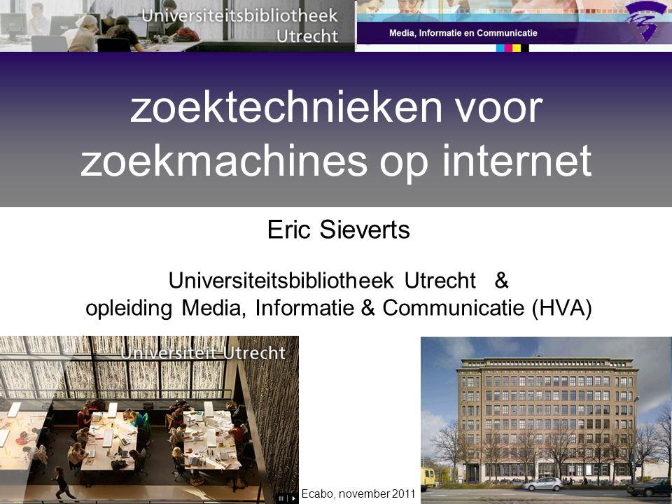 Ecabo, november 2011 Eric Sieverts Universiteitsbibliotheek Utrecht & opleiding Media, Informatie & Communicatie (HVA) zoektechnieken voor zoekmachine