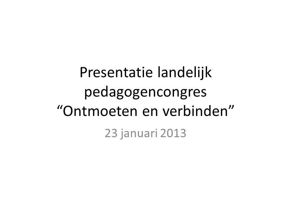 Presentatie landelijk pedagogencongres Ontmoeten en verbinden 23 januari 2013