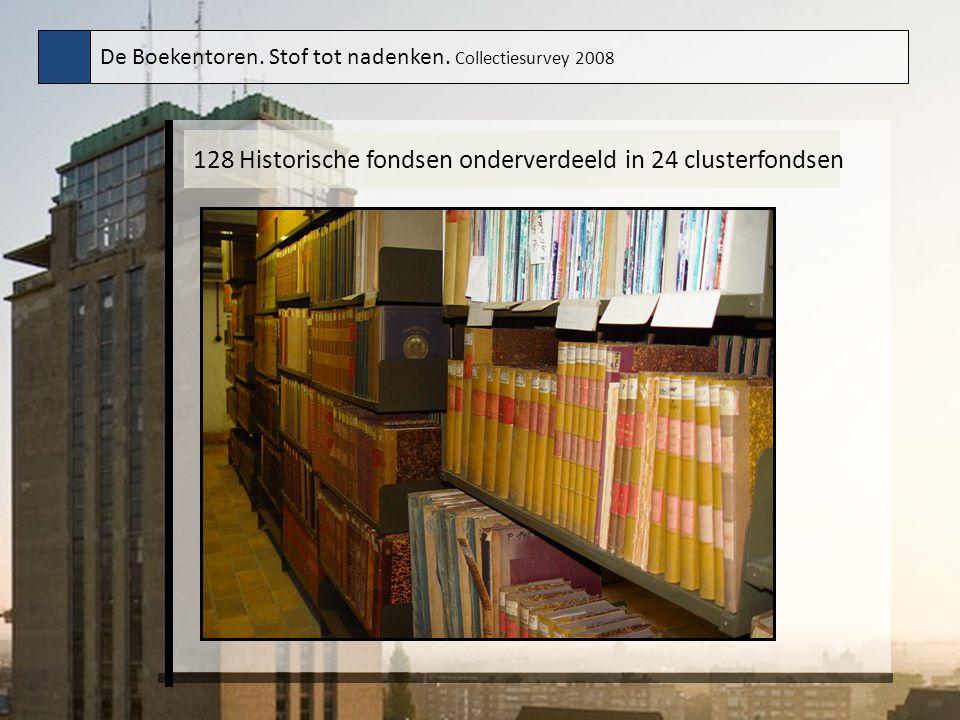 De Boekentoren. Stof tot nadenken. Collectiesurvey 2008 128 Historische fondsen onderverdeeld in 24 clusterfondsen