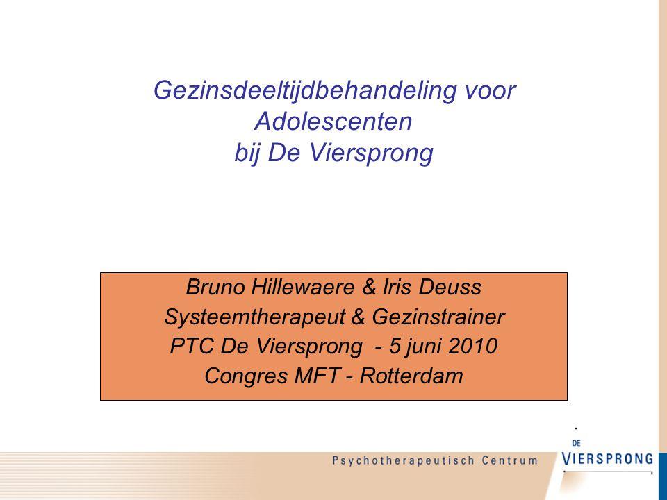 Gezinsdeeltijdbehandeling voor Adolescenten bij De Viersprong Bruno Hillewaere & Iris Deuss Systeemtherapeut & Gezinstrainer PTC De Viersprong - 5 jun