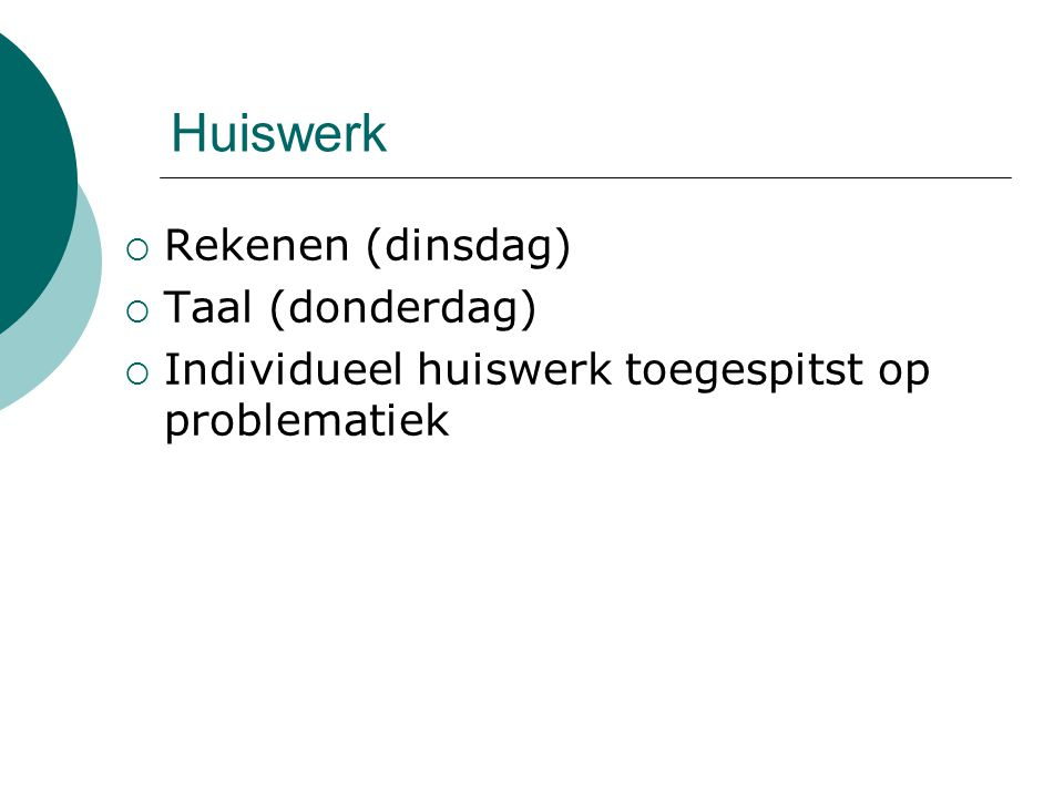 Huiswerk  Rekenen (dinsdag)  Taal (donderdag)  Individueel huiswerk toegespitst op problematiek