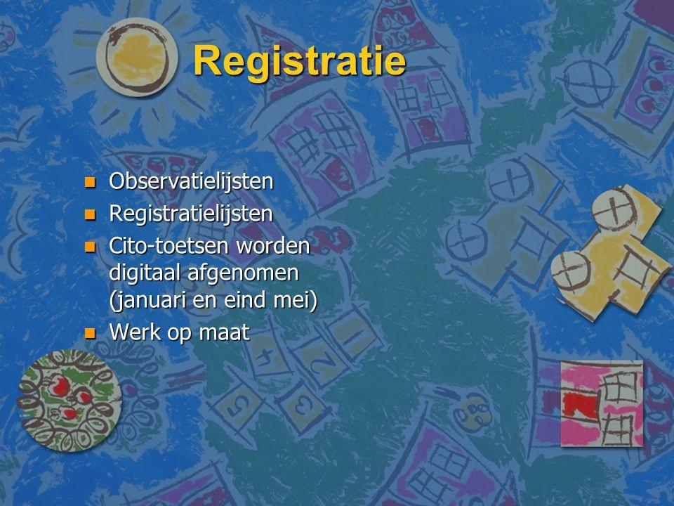 Registratie n Observatielijsten n Registratielijsten n Cito-toetsen worden digitaal afgenomen (januari en eind mei) n Werk op maat