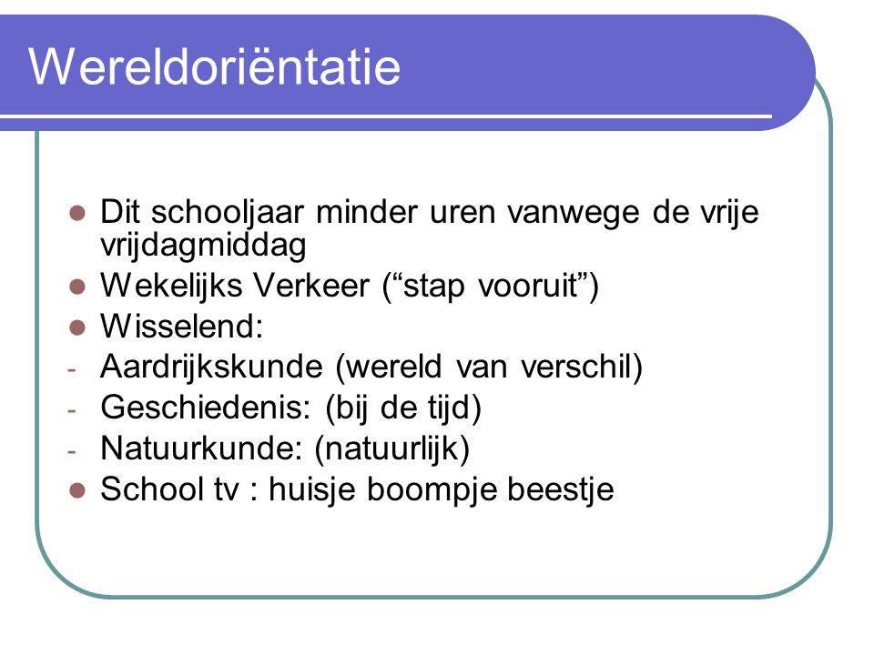 Wereldoriëntatie Dit schooljaar minder uren vanwege de vrije vrijdagmiddag Wekelijks Verkeer ( stap vooruit ) Wisselend: - Aardrijkskunde (wereld van verschil) - Geschiedenis: (bij de tijd) - Natuurkunde: (natuurlijk) School tv : huisje boompje beestje