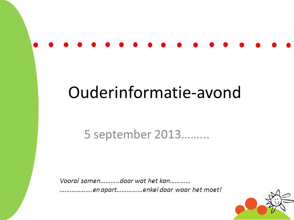 Ouderinformatie-avond 5 september 2013……... Vooral samen………..daar wat het kan………… ……………….en apart……………enkel daar waar het moet!