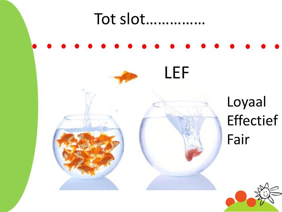 Tot slot…………… LEF Loyaal Effectief Fair