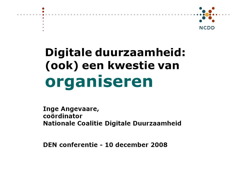 Digitale duurzaamheid: (ook) een kwestie van organiseren Inge Angevaare, coördinator Nationale Coalitie Digitale Duurzaamheid DEN conferentie - 10 december 2008