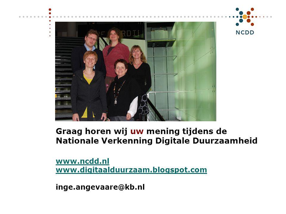 Graag horen wij uw mening tijdens de Nationale Verkenning Digitale Duurzaamheid www.ncdd.nl www.digitaalduurzaam.blogspot.com inge.angevaare@kb.nl