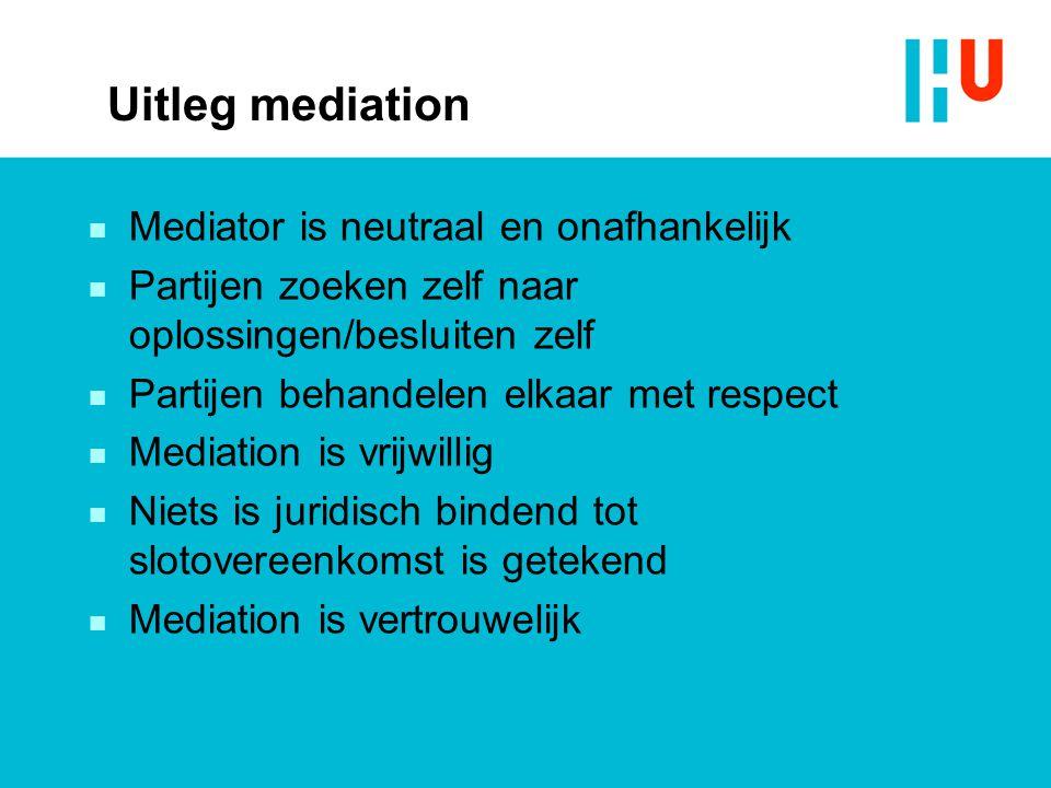Uitleg mediation n Mediator is neutraal en onafhankelijk n Partijen zoeken zelf naar oplossingen/besluiten zelf n Partijen behandelen elkaar met respe