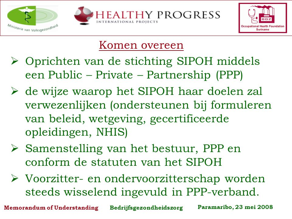 Paramaribo, 23 mei 2008 Memorandum of Understanding Bedrijfsgezondheidszorg Het bestuur van SIPOH Voor de eerste maal worden tot leden van het bestuur aangewezen, te weten: Vertegenwoordiger van de Vereniging Surinaams Bedrijfsleven,.............
