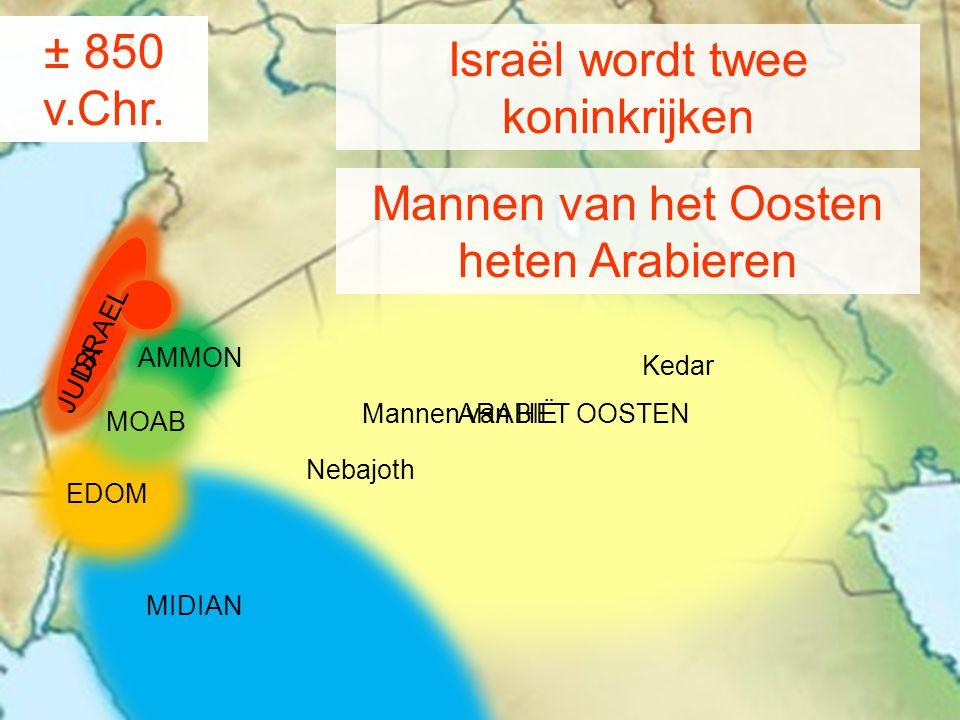 ± 930 v.Chr. MIDIAN Israël wordt twee koninkrijken AMMON MOAB EDOM Kedar Nebajoth Mannen van HET OOSTEN ARABIË ± 850 v.Chr. Mannen van het Oosten hete