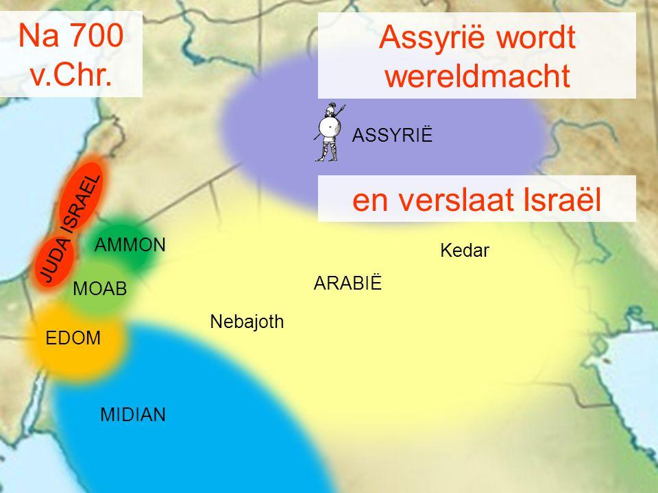Na 700 v.Chr. MIDIAN AMMON MOAB Kedar Nebajoth ARABIË Assyrië wordt wereldmacht ASSYRIË JUDA ISRAEL en verslaat Israël EDOM