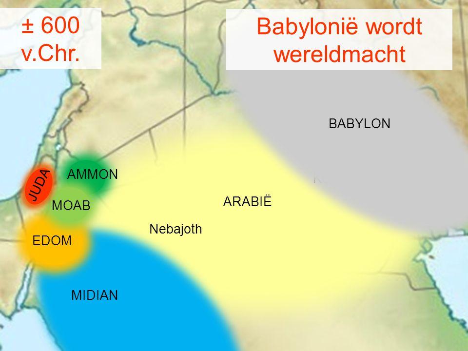MIDIAN AMMON MOAB Kedar Nebajoth ARABIË ± 600 v.Chr. BABYLON Babylonië wordt wereldmacht JUDA EDOM