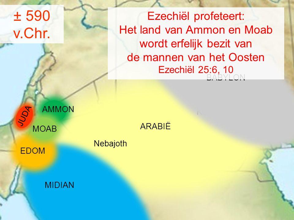 MIDIAN AMMON MOAB Kedar Nebajoth ARABIË ± 590 v.Chr. BABYLON JUDA EDOM Ezechiël profeteert: Het land van Ammon en Moab wordt erfelijk bezit van de man