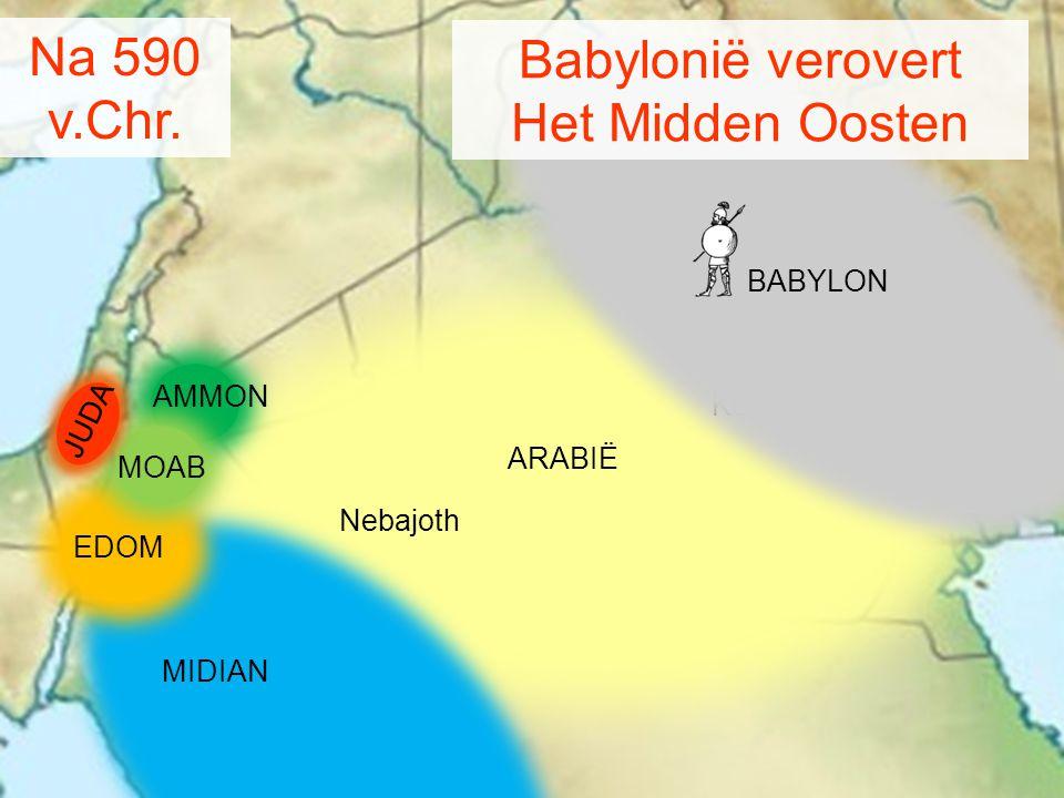MIDIAN AMMON MOAB Kedar Nebajoth ARABIË Na 590 v.Chr. BABYLON Babylonië verovert Het Midden Oosten JUDA EDOM