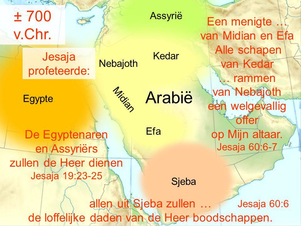 Egypte Assyrië Kedar Nebajoth M i d i a n Sjeba Efa Arabië De Egyptenaren en Assyriërs zullen de Heer dienen Jesaja 19:23-25 Jesaja profeteerde: allen