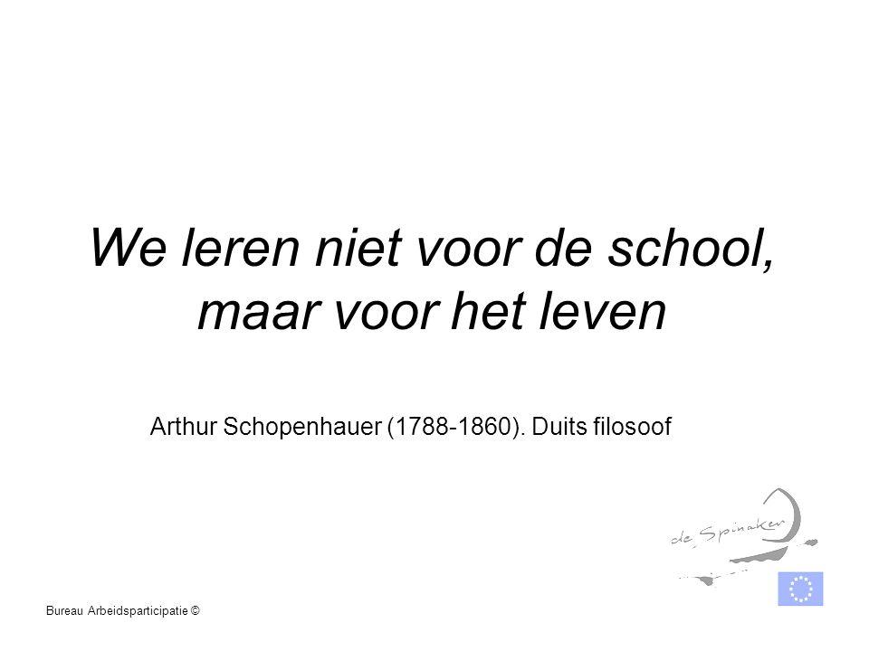 We leren niet voor de school, maar voor het leven Arthur Schopenhauer (1788-1860). Duits filosoof Bureau Arbeidsparticipatie ©