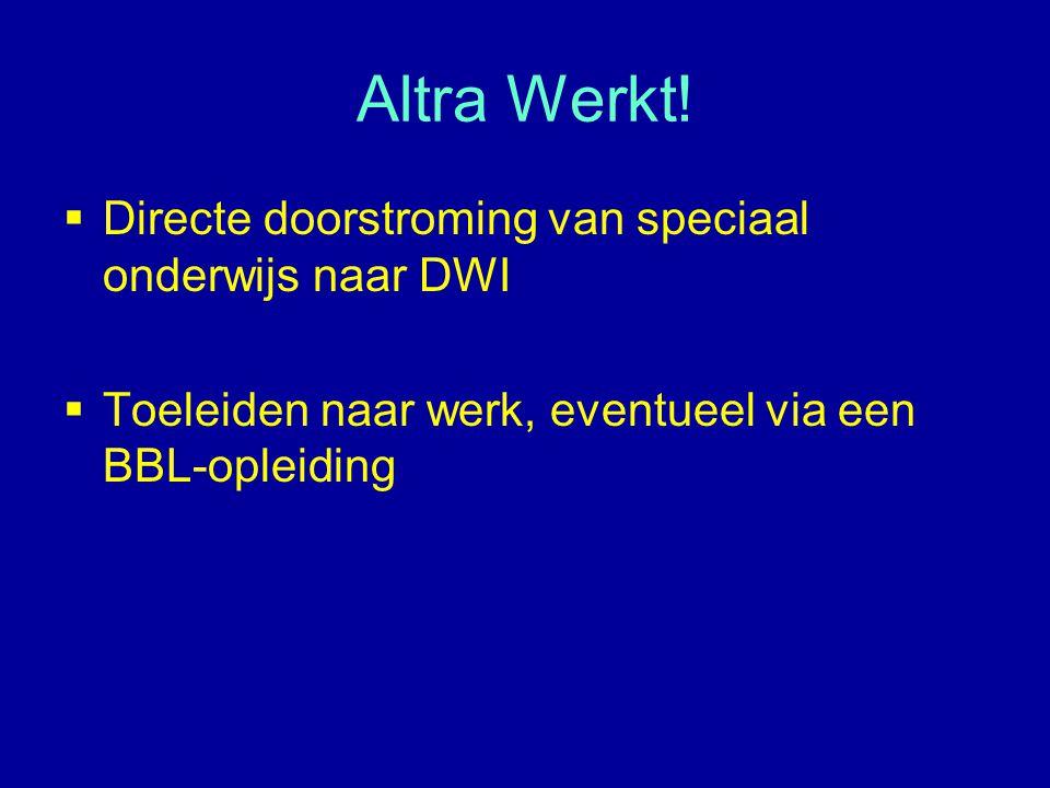 Altra Werkt!  Directe doorstroming van speciaal onderwijs naar DWI  Toeleiden naar werk, eventueel via een BBL-opleiding