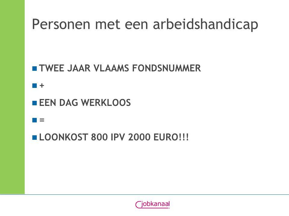 Personen met een arbeidshandicap TWEE JAAR VLAAMS FONDSNUMMER + EEN DAG WERKLOOS = LOONKOST 800 IPV 2000 EURO!!!