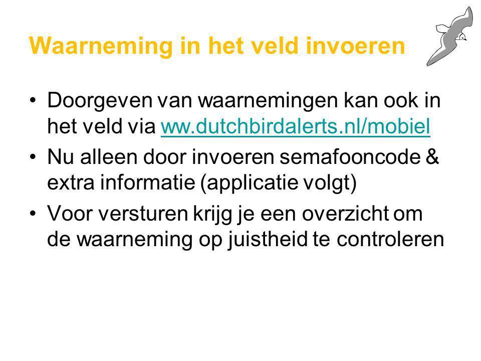 Waarneming in het veld invoeren Doorgeven van waarnemingen kan ook in het veld via ww.dutchbirdalerts.nl/mobielww.dutchbirdalerts.nl/mobiel Nu alleen