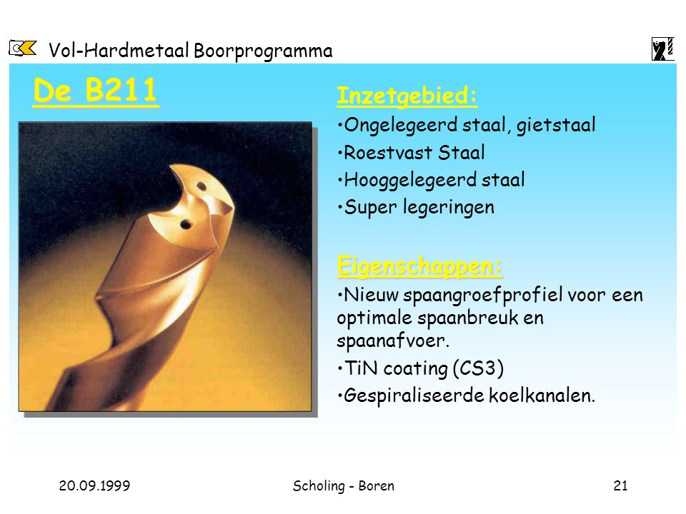 Vol-Hardmetaal Boorprogramma 20.09.1999Scholing - Boren21 De B211 Inzetgebied: Ongelegeerd staal, gietstaal Roestvast Staal Hooggelegeerd staal Super