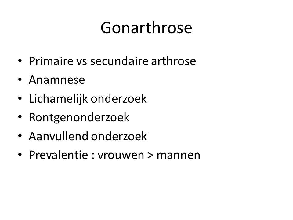 Gonarthrose Primaire vs secundaire arthrose Anamnese Lichamelijk onderzoek Rontgenonderzoek Aanvullend onderzoek Prevalentie : vrouwen > mannen