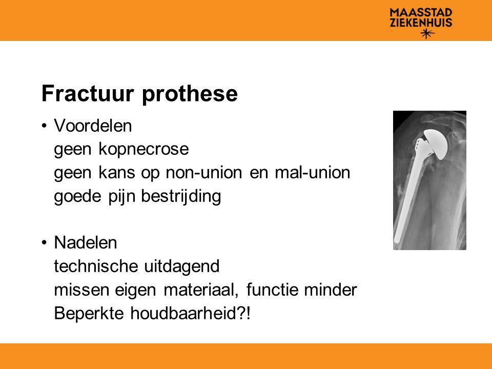 Fractuur prothese Voordelen geen kopnecrose geen kans op non-union en mal-union goede pijn bestrijding Nadelen technische uitdagend missen eigen materiaal, functie minder Beperkte houdbaarheid?!